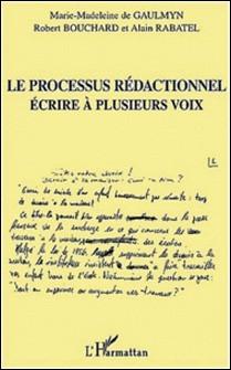Le processus rédactionnel. Ecrire à plusieurs voix-Robert Bouchard , Alain Rabatel , Marie-Madeleine de Gaulmyn