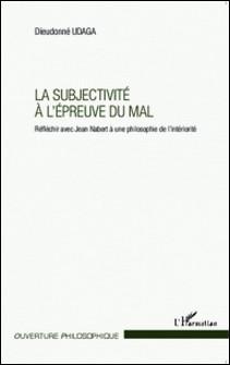 La subjectivité à l'épreuve du mal - Réfléchir avec Jean Nabert à une philosophie de l'intériorité-Dieudonné Udaga