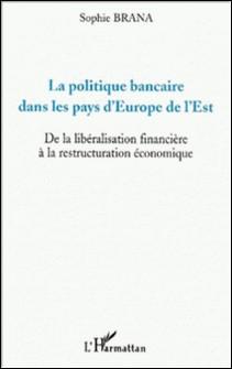La politique bancaire dans les pays d'Europe de l'Est. De la libéralisation financière à la restructuration économique-Sophie Brana