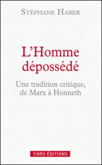 L'Homme dépossédé - Une tradition critique, de Marx à Honneth-Stéphane Haber