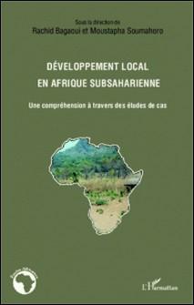 Développement local en Afrique subsaharienne - Une compréhension à travers des études de cas-Rachid Bagaoui , Moustapha Soumahoro