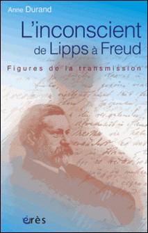 L'inconscient de Lipps à Freud. Figures de la transmission-Anne Durand