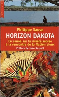 Horizon Dakota - En canoë sur la rivière sacrée à la rencontre de la Nation sioux-Philippe Sauve
