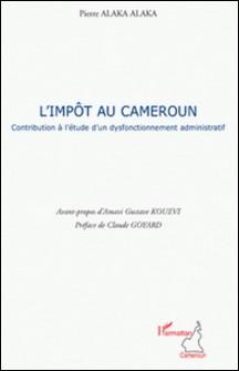 L'Impôt au Cameroun - Contribution à l'étude d'un dysfonctionnement administratif-Pierre Alaka Alaka