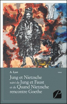 Jung et Nietzsche suivi de Jung et Faust et de Quand Nietzsche rencontre Goethe-A. Lyet