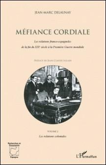 Méfiance cordiale - Les relations franco-espagnoles de la fin du XIXe siècle à la Première Guerre mondiale - Volume 2 : Les relations coloniales-Jean-Marc Delaunay