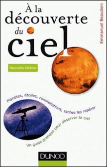 A la découverte du ciel - 2e éd. - Planètes, étoiles, constellations, sachez les repérer-Emmanuel Beaudoin