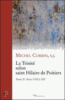 La Trinité selon saint Hilaire de Poitiers - Tome II : livres VIII à XII-Michel Corbin