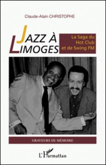 Jazz à Limoges - La saga du Hot Club et de Swing FM-Claude-Alain Christophe
