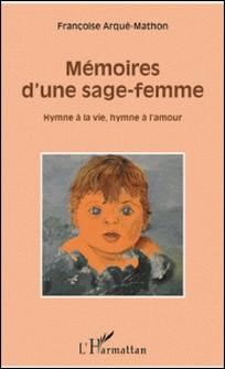 Mémoires d'une sage-femme - Hymne à la vie, hymne à l'amour-Françoise Arqué-Mathon
