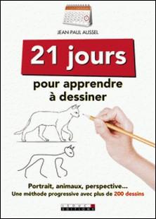 21 jours pour apprendre à dessiner - Portraits, animaux, perspective : une méthode progressive avec plus de 200 dessins-Jean-Paul Aussel