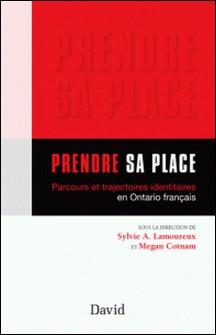 Prendre sa place - Parcours et trajectoires identitaires en Ontario français-Sylvie-A Lamoureux , Megan Cotnam