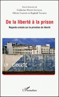 De la liberté à la prison - Regards croisés sur la privation de liberté-Catherine Minet-Letalle , Olivier Carton , Raphaël Tachon