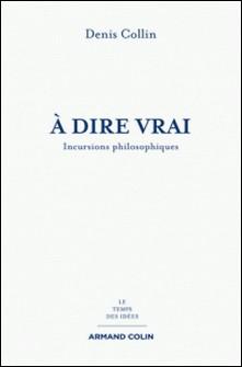 À dire vrai - Incursions philosophiques-Denis Collin