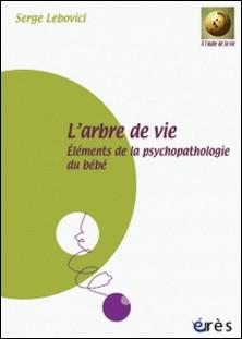 L'arbre de vie - Eléments de la psychopathologie du bébé-Serge Lebovici