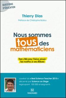Nous sommes tous des mathématiciens - Des clés pour faire aimer les maths à vos élèves-Thierry Dias