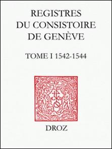Registres du Consistoire de Genève au temps de Calvin - Tome 1 (1542-1544)-Thomas A. Lambert , Isabella Watt , Robert Kingdon
