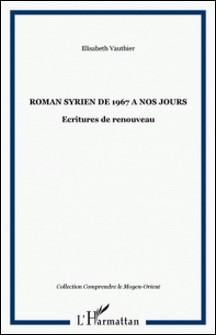 Le roman syrien de 1967 à nos jours - Ecritures de renouveau-Elisabeth Vauthier