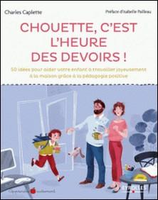 Chouette, c'est l'heure des devoirs ! - 50 idées pour aider votre enfant à travailler joyeusement à la maison grâce à la pédagogie positive-Charles Caplette