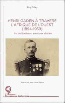 Henri Gaden à travers l'Afrique de l'Ouest (1894-1939) - Fils de Bordeaux, aventurier africain-Roy Dilley