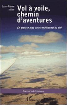 Vol à voile, chemin d'aventures - En planeur avec un inconditionnel du ciel-Jean-Pierre Milan