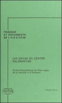 Les Dayak du centre Kalimantan : étude géographique du pays ngaju, de la Seruyan à la Kahayan-Olivier Sevin