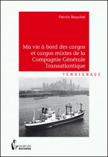 Ma vie à bord des cargos et cargos mixtes de la Compagnie Générale Transatlantique-Patrick Beauchet