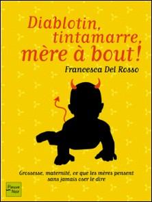 Diablotin, tintamarre, mère à bout ! - Grossesse, maternité, ce que les mères pensent sans jamais oser le dire-Francesca Del Rosso