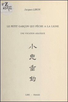 Le petit garçon qui pêche à la ligne : une vocation asiatique-Jacques Liron , Marie-Thérèse Liron