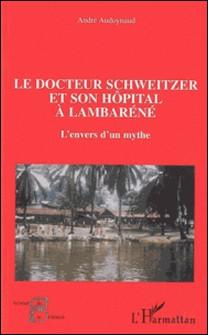 Le docteur Schweitzer et son hôpital à Lambaréné - L'envers d'un mythe-André Audoynaud