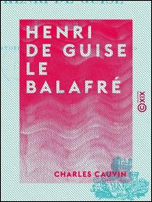 Henri de Guise le balafré - Histoire de France de 1563 à 1589-Charles Cauvin