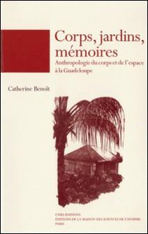 Corps, jardins, mémoires - Anthropologie du corps et de l'espace à la Guadeloupe-Catherine Benoît
