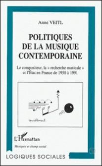 Politiques de la musique contemporaine - Le compositeur, la recherche musicale et l'État en France de 1958 à 1991-Anne Veilt