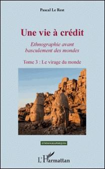 Une vie à crédit - Ethnographie avant basculement des mondes Tome 3, Le virage du monde-Pascal Le Rest