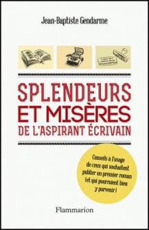 Splendeurs et misères de l'aspirant écrivain - Conseils à l'usage d ceux qui souhaitent publier un premier roman (et qui pourraient bien y parvenir)-Jean-Baptiste Gendarme