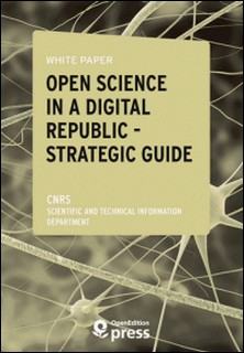 White Paper - Open Science in a Digital Republic - Strategic Guide - Study Review and Proposals for Implementing the Act-Scientific And Technical Infor Cnrs