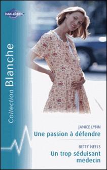 Une passion à défendre - Un trop séduisant médecin (Harlequin Blanche)-Janice Lynn , Betty Neels