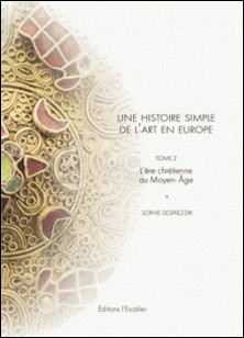 Une histoire simple de l'art en Europe, de la préhistoire à nos jours - Tome 2, L'ère chrétienne au Moyen Age-Sophie Desprez-Dri