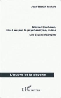 Marcel Duchamp, mis a nu par la psychanalyse, même - Une psychobiographie-Jean-Tristan Richard