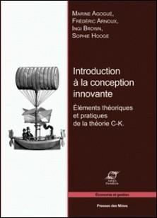 Introduction à la conception innovante - Eléments théoriques et pratiques de la théorie C-K-Marine Agogué , Frédéric Arnoux , Ingi Brown , Sophie Hooge