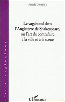 Le vagabond dans l'Angleterre de Shakespeare, ou l'art de contrefaire à la ville et à la scène-Pascale Drouet