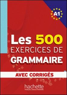Les 500 exercices de grammaire + corrigés (A1)-Anne Akyüz , Bernadette Bazelle-Shahmaei , Joëlle Bonenfant , Marie-Françoise Gliemann