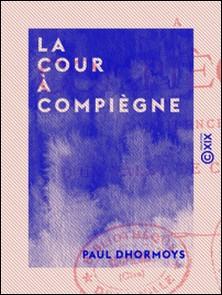 La Cour à Compiègne - Confidences d'un valet de chambre-Paul Dhormoys