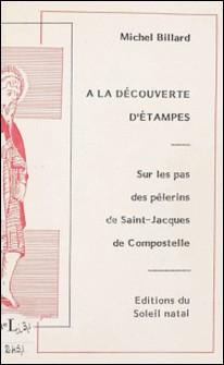À la découverte d'Étampes : sur les pas des pélerins de Saint-Jacques de Compostelle-Michel Billard