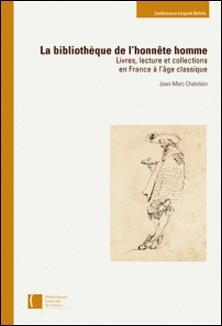 La bibliothèque de l'honnête l'homme - Livres, lecture et collections en France à l'âge classique-Jean-Marc Chatelain