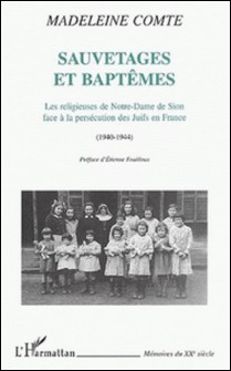 Sauvetages et baptêmes. Les religieuses de Notre-Dame de Sion face à la persécution des juifs en France (1940-1944)-Madeleine Comte