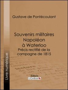Souvenirs militaires. Napoléon à Waterloo - Précis rectifié de la campagne de 1815-Gustave de Pontécoulant , Ligaran