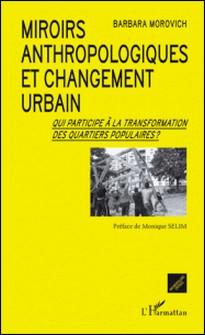 Miroirs anthropologiques et changement urbain - Qui participe à la transformation des quartiers populaires ?-Barbara Morovich