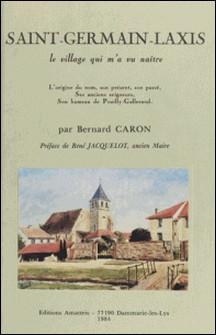 Saint-Germain-Laxis : le village qui m'a vu naître - L'origine du nom, son présent, son passé, ses anciens seigneurs, son hameau de Pouilly-Gallerand-Bernard Caron