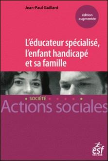 L'éducateur spécialisé, l'enfant handicapé et sa famille - Manuel à l'usage des professionnels de l'éducation spécialisée et des familles-Jean-Paul Gaillard